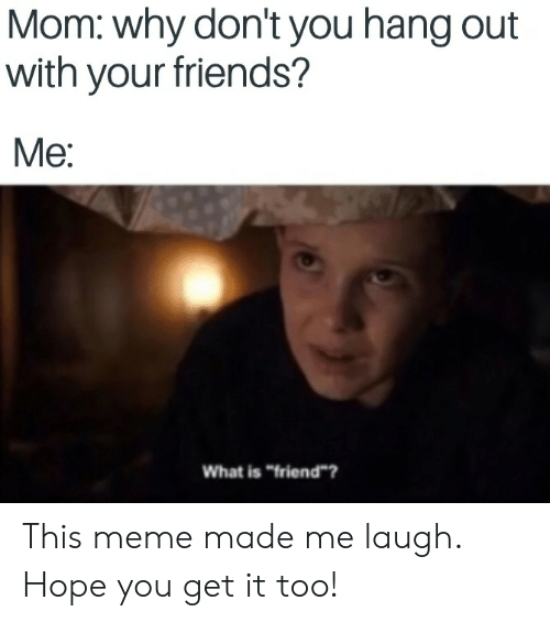 """Made Me Laugh: Mom: why don't you hang out  with your friends?  Me:  What is """"friend? This meme made me laugh. Hope you get it too!"""