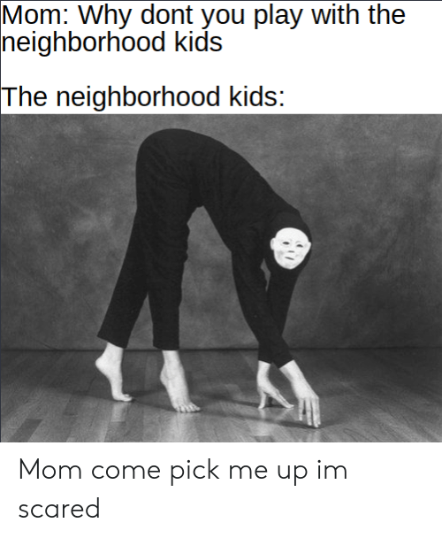 the neighborhood: Mom: Why dont you play with the  neighborhood kids  The neighborhood kids: Mom come pick me up im scared
