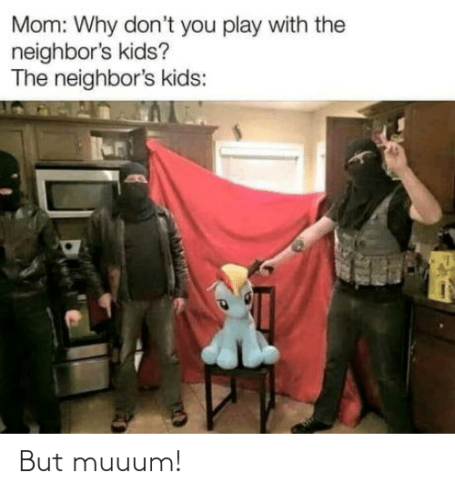 Kids, Neighbors, and Mom: Mom: Why don't you play with the  neighbor's kids?  The neighbor's kids: But muuum!