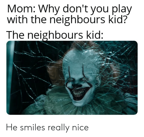 He Smiles: Mom: Why don't you play  with the neighbours kid?  The neighbours kid: He smiles really nice