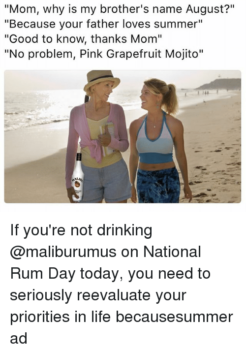"Drinking, Funny, and Life: ""Mom, why is my brother's name August?""  ""Because your father loves summer""  ""Good to know, thanks Mom""  ""No problem, Pink Grapefruit Mojito"" If you're not drinking @maliburumus on National Rum Day today, you need to seriously reevaluate your priorities in life becausesummer ad"