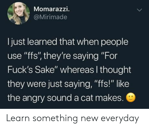 """Angry, Thought, and Cat: Momarazzi.  @Mirimade  I just learned that when people  use """"ffs"""", they're saying """"For  Fuck's Sake"""" whereas I thought  they were just saying, """"fs!"""" like  the angry sound a cat makes. Learn something new everyday"""