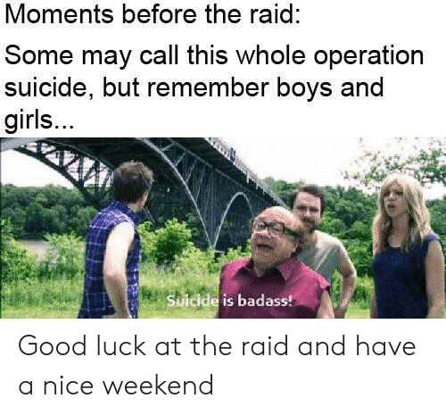 call this: Moments before the raid:  Some may call this whole operation  suicide, but remember boys and  girls...  Suicide is badass! Good luck at the raid and have a nice weekend