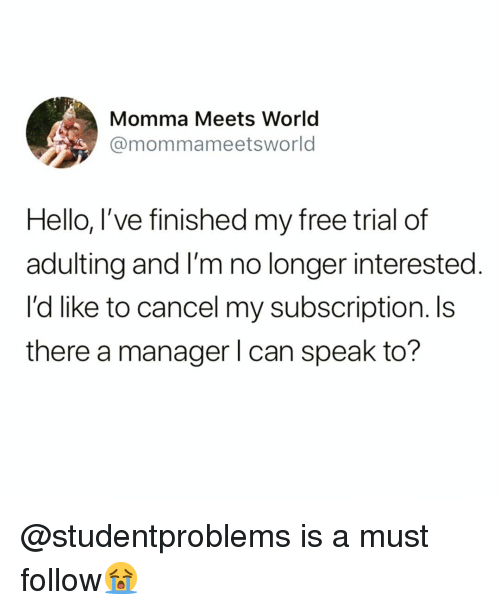 Funny, Hello, and Free: Momma Meets World  @mommameetsworld  Hello, I've finished my free trial of  adulting and I'm no longer interested.  I'd like to cancel my subscription. Is  there a manager l can speak to? @studentproblems is a must follow😭