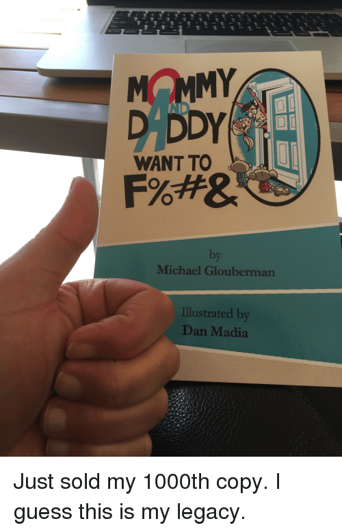 Funny, Guess, and Legacy: MOMMY  D DDY  WANT TO  by  Michael Glouberman  Illustrated by  Dan Madia Just sold my 1000th copy. I guess this is my legacy.