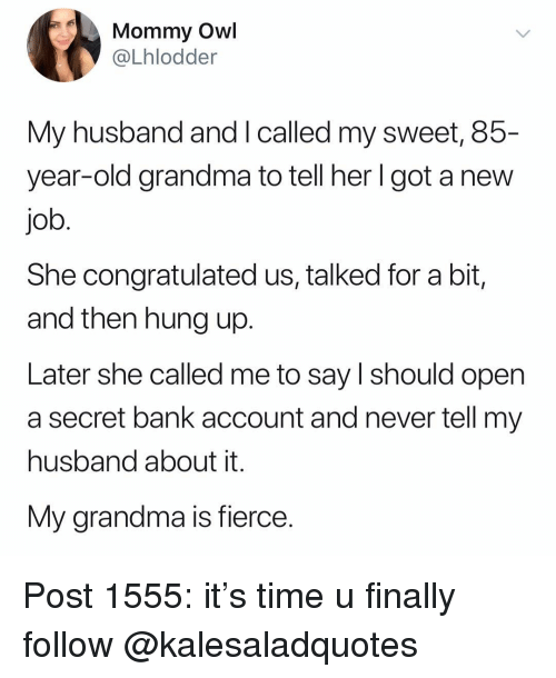 Grandma, Memes, and Bank: Mommy Owl  @Lhlodder  My husband and I called my sweet, 85-  year-old grandma to tell her Igot a new  job  She congratulated us, talked for a bit,  and then hung up.  Later she called me to say I should open  a secret bank account and never tell my  husband about it.  My grandma is fierce. Post 1555: it's time u finally follow @kalesaladquotes