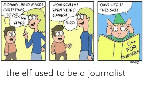 Toys: MOMMY, WHO MAKES  CHRISTMAS  TOYS?  THE  ELVES!  WOW REALLY?  OMG WTF IS  EVEN VIDEO  THIS SHIT.  geor,  GAMES?  SURE!  C++  FOR  OUMMIES  JEGO the elf used to be a journalist