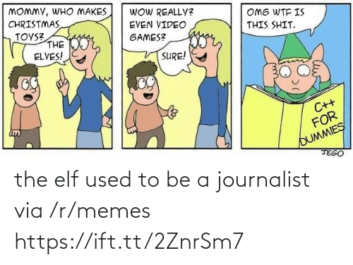R Memes: MOMMY, WHO MAKES  CHRISTMAS  TOYS?  THE  ELVES!  WOW REALLY?  OMG WTF IS  EVEN VIDEO  THIS SHIT.  geor,  GAMES?  SURE!  C++  FOR  OUMMIES  JEGO the elf used to be a journalist via /r/memes https://ift.tt/2ZnrSm7