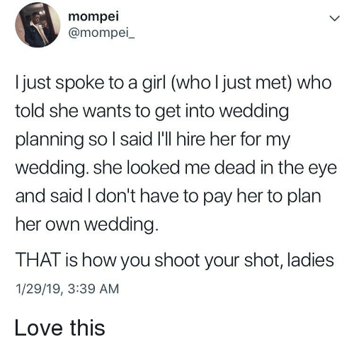 Love, Memes, and Girl: mompei  @mompei_  Ijust spoke to a girl (who l just met) who  told she wants to get into wedding  planning so l said I'll hire her for my  wedding. she looked me dead in the eye  and said I don't have to pay her to plan  her own wedding.  THAT is how you shoot your shot, ladies  1/29/19, 3:39 AM Love this