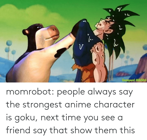 character: momrobot:   people always say the strongest anime character is goku, next time you see a friend say that show them this