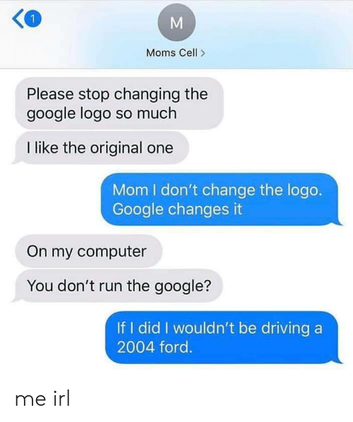 If I Did: Moms Cell>  Please stop changing the  google logo so much  I like the original one  Mom I don't change the logo.  Google changes it  On my computer  You don't run the google?  If I did I wouldn't be driving a  2004 ford. me irl