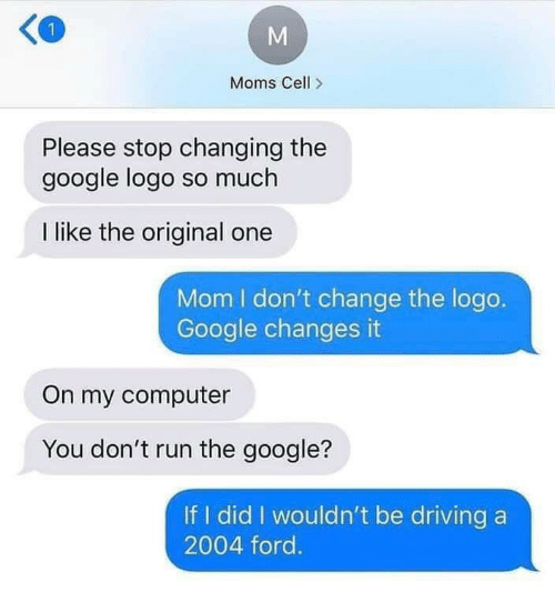 If I Did: Moms Cell>  Please stop changing the  google logo so much  I like the original one  Mom I don't change the logo.  Google changes it  On my computer  You don't run the google?  If I did I wouldn't be driving a  2004 ford.