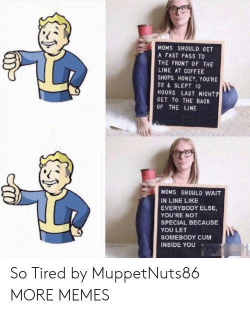 cet: MOMS SHOULD CET  A FAST PASS TO  THE FRONT OF THE  LINE AT COFFEE  SHOPS. HONEY, YOURE  22 & SLEPT 10  HOURS LAST NIGHT?  GET TO THE BACK  OF THE LINE  Lit  MOMS SHOULD WAIT  IN LINE LIKE  EVERYBODY ELSE,  YOU'RE NOT  SPECIAL BECAUSE  YOU LET  SOMEBODY CUM  INSIDE YOU So Tired by MuppetNuts86 MORE MEMES