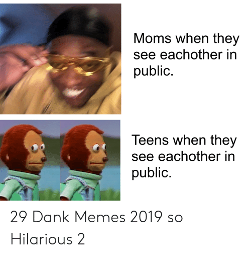 Dank Memes: Moms when they  see eachother in  public.  Teens when they  see eachother in  public. 29 Dank Memes 2019 so Hilarious 2