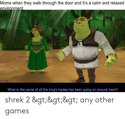 Horses, Moms, and Shrek: Moms when they walk through the door and it's a calm and relaxed  environment  MarleyPerran  Team Throes  What in the name of all the king's horses has been going on around here?! shrek 2 >>> any other games