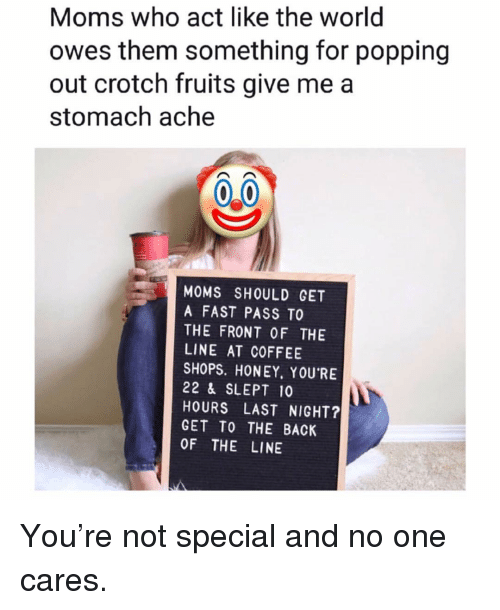 Memes, Moms, and Coffee: Moms who act like the world  owes them something for popping  out crotch fruits give me a  stomach ache  MOMS SHOULD GET  A FAST PASS TO  THE FRONT OF THE  LINE AT COFFEE  SHOPS. HONEY, YOU'RE  22 & SLEPT 10  HOURS LAST NIGHT?  GET TO THE BACK  OF THE LINE You're not special and no one cares.