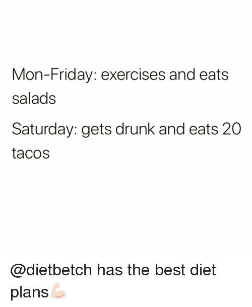 Drunk, Friday, and Funny: Mon-Friday: exercises and eats  salads  Saturday: gets drunk and eats 20  tacos @dietbetch has the best diet plans💪🏻