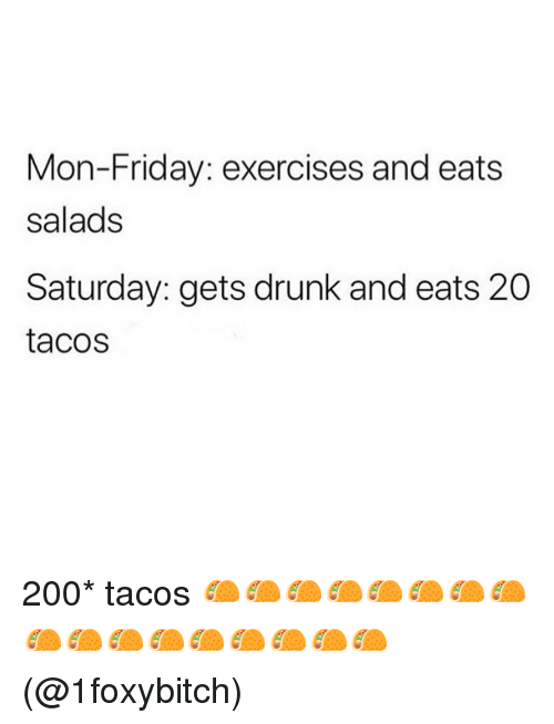 Bailey Jay, Drunk, and Friday: Mon-Friday: exercises and eats  salads  Saturday: gets drunk and eats 20  tacos 200* tacos 🌮🌮🌮🌮🌮🌮🌮🌮🌮🌮🌮🌮🌮🌮🌮🌮🌮(@1foxybitch)