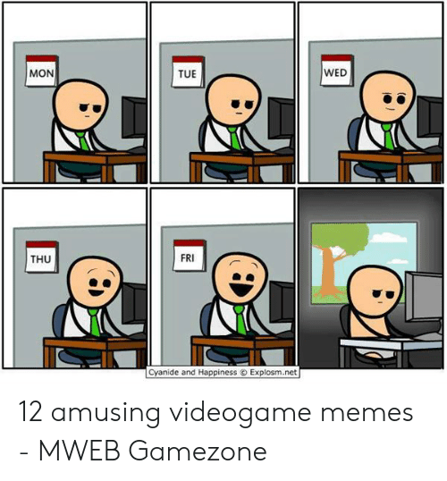 Memes, Cyanide and Happiness, and Happiness: MON  TUE  WED  THU  FRI  Cyanide and Happiness o Explosm.net 12 amusing videogame memes - MWEB Gamezone
