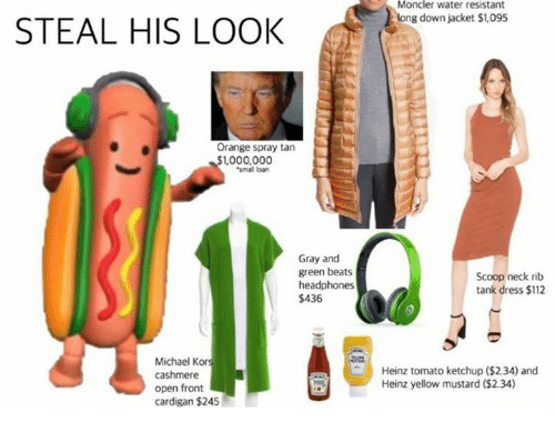 tomatos: Moncler water resistant  long down jacket $1,095  STEAL HIS LOOkK  Orange spray tan  1,000,000  small loan  Gray and  green beats  headphones  $436  Scoop neck rib  tank dress $112  Michael Kor  cashmere  open front  cardigan $245  Heinz tomato ketchup ($2.34) and  Heinz yellow mustard ($2.34)