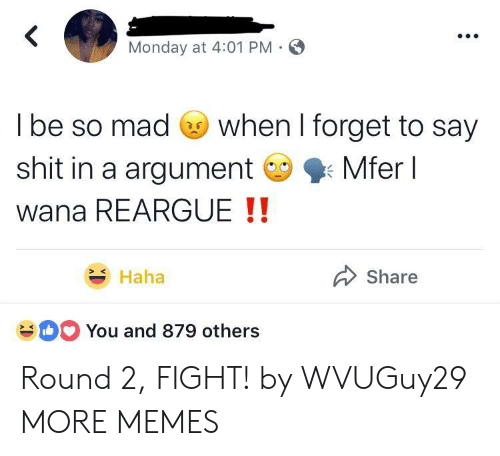 Round 2: Monday at 4:01 PM  l be so mad Go when I forget to say  shit in a argumentMferl  wana REARGUE !!  Haha  Share  You and 879 others Round 2, FIGHT! by WVUGuy29 MORE MEMES