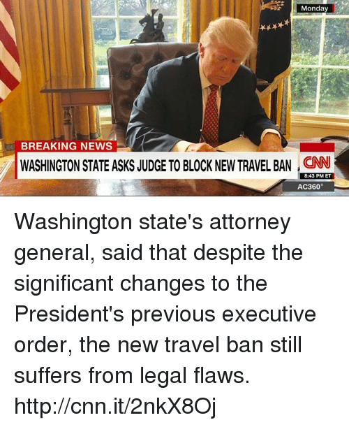 ac360: Monday  BREAKING NEWS  WASHINGTON STATE ASKS JUDGE TO BLOCK NEW TRAVEL BAN  8:43 PM ET  AC360° Washington state's attorney general, said that despite the significant changes to the President's previous executive order, the new travel ban still suffers from legal flaws. http://cnn.it/2nkX8Oj