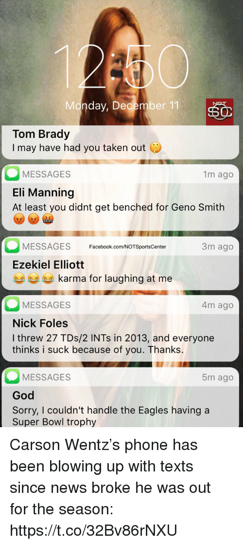 ezekiel: Monday, December 11  Tom Brady  I may have had you taken out C  MESSAGES  Eli Manning  At least you didnt get benched for Geno Smith  1m ago  3m ago  MESSAGES Facebook.com/NOTSportsCenter  Ezekiel Elliott  eg karma for laughing at me  MESSAGES  Nick Foles  I threw 27 TDs/2 INTs in 2013, and everyone  thinks i suck because of you. Thanks.  4m ago  MESSAGES  God  Sorry, I couldn't handle the Eagles having a  Super Bowl trophy  5m ago Carson Wentz's phone has been blowing up with texts since news broke he was out for the season: https://t.co/32Bv86rNXU