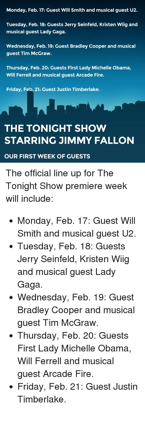 """Bradley Cooper: Monday, Feb. 17: Guest Will Smith and musical guest U2.  Tuesday, Feb. 18: Guests Jerry Seinfeld, Kristen Wiig and  musical guest Lady Gaga.  Wednesday, Feb. 19: Guest Bradley Cooper and musical  guest Tim McGraw.  Thursday, Feb. 20: Guests First Lady Michelle Obama,  Will Ferrell and musical guest Arcade Fire.  Friday, Feb. 21: Guest Justin Timberlake.  THE TONIGHT SHOW  STARRING JIMMY FALLON  OUR FIRST WEEK OF GUESTS <p>The official line up for The Tonight Show p<span>remiere week will include:</span></p> <ul><li><span class=""""aBn"""" data-term=""""goog_1323055076""""><span class=""""aQJ"""">Monday, Feb. 17</span></span><span>: Guest Will Smith and musical guest U2.</span></li> <li><span class=""""aBn"""" data-term=""""goog_1323055077""""><span class=""""aQJ"""">Tuesday, Feb. 18</span></span><span>: Guests Jerry Seinfeld, Kristen Wiig and musical guest Lady Gaga.</span></li> <li><span class=""""aBn"""" data-term=""""goog_1323055078""""><span class=""""aQJ"""">Wednesday, Feb. 19</span></span><span>: Guest Bradley Cooper and musical guest Tim McGraw.</span></li> <li><span class=""""aBn"""" data-term=""""goog_1323055079""""><span class=""""aQJ"""">Thursday, Feb. 20</span></span><span>: Guests First Lady Michelle Obama, Will Ferrell and musical guest Arcade Fire.</span></li> <li><span class=""""aBn"""" data-term=""""goog_1323055080""""><span class=""""aQJ"""">Friday, Feb. 21</span></span><span>: Guest Justin Timberlake.</span></li> </ul><p><span></span></p>"""
