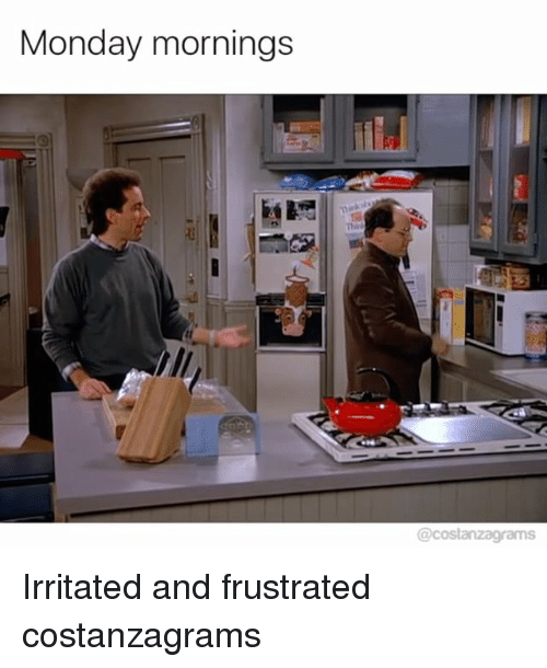 irritability: Monday mornings  @costanzagrams Irritated and frustrated costanzagrams