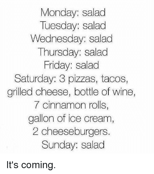 Its Coming: Monday: salad  Tuesday: salad  Wednesday: salad  Thursday: salad  Friday: salad  Saturday: 3 pizzas, tacos,  grilled cheese, bottle of wine  7 cinnamon rolls,  gallon of ice cream  2 cheeseburgers.  Sunday: salad It's coming.