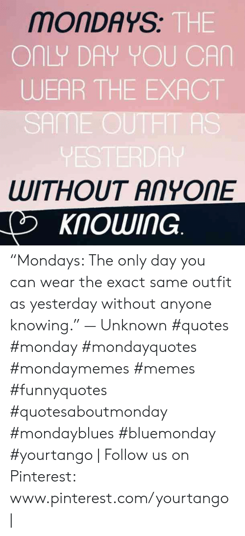 """Mondays: MONDAYS  THE  ONLY DAY YOU CAN  WEAR THE EXACT  SAME OUTHT AS  VESTERDA  WITHOUT ANYONE  KNOWING """"Mondays: The only day you can wear the exact same outfit as yesterday without anyone knowing."""" — Unknown #quotes #monday #mondayquotes #mondaymemes #memes #funnyquotes #quotesaboutmonday #mondayblues #bluemonday #yourtango   Follow us on Pinterest: www.pinterest.com/yourtango  """