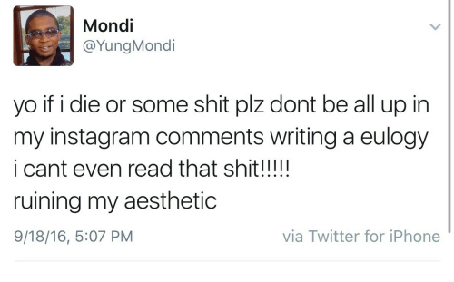 Instagram, Iphone, and Shit: Mondi  @YungMondi  yo if i die or some shit plz dont be all up in  my instagram comments writing a eulogy  i cant even read that shit!!!!!  ruining my aesthetic  9/18/16, 5:07 PM  via Twitter for iPhone