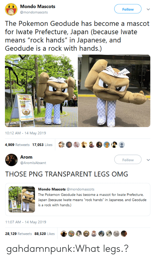 "the pokemon: Mondo Mascots  Follow  @mondomascots  The Pokemon Geodude has become a mascot  for Iwate Prefecture, Japan (because lwate  means ""rock hands"" in Japanese, and  Geodude is a rock with hands.)  elehe m Gere  ver  lamn  10:12 AM-14 May 2019  4,909 Retweets 17,053 Likes   Arom  Follow  @AromlsAbsent  THOSE PNG TRANSPARENT LEGS OMG  Mondo Mascots @mondomascots  The Pokemon Geodude has become a mascot for lwate Prefecture,  Japan (because lwate means ""rock hands"" in Japanese, and Geodude  is a rock with hands.)  11:07 AM 14 May 2019  28,129 Retweets 88,520 Likes gahdamnpunk:What legs.?"