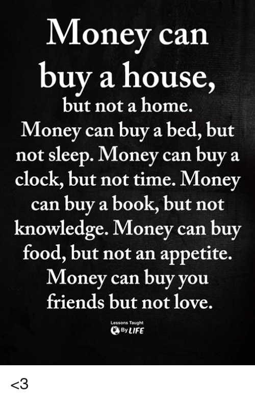 Clock, Food, and Friends: Money carn  buy a house,  Money can buy a bed, but  but not a home.  not sleep.  Money can buy a  clock, but not time. Money  can buy a book, but not  knowledge. Money can buy  food, but not an appetite.  Money can buy you  friends but not love.  Lessons Taught  ByLIFE <3