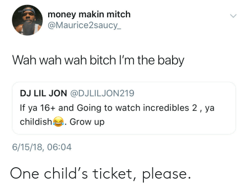 Lil Jon: money makin mitch  @Maurice2saucy  Wah wah wah bitch I'm the baby  DJ LIL JON @DJLILJON219  If ya 16+ and Going to watch incredibles 2, ya  childish . Grow up  6/15/18, 06:04 One child's ticket, please.