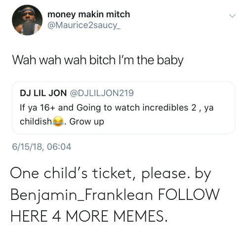 Lil Jon: money makin mitch  @Maurice2saucy  Wah wah wah bitch I'm the baby  DJ LIL JON @DJLILJON219  If ya 16+ and Going to watch incredibles 2, ya  childish . Grow up  6/15/18, 06:04 One child's ticket, please. by Benjamin_Franklean FOLLOW HERE 4 MORE MEMES.