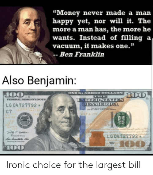 "Vacuum: ""Money never made a man  happy yet, nor will it. The  more a man has, the more he  wants. Instead of filling a  vacuum, it makes one.""  Ben Franklin  Also Benjamin:  ONE  SDHED DOLLARS  100  OO  FEDERAL RESERVE NOTE  UNPEEDS TATES  OFAMERIOA  LG 04727792  C 7  THIMOTE IS LEGALFE  JuLy 17  STLC  LG 04 727792  z100  100  HRANKN Ironic choice for the largest bill"