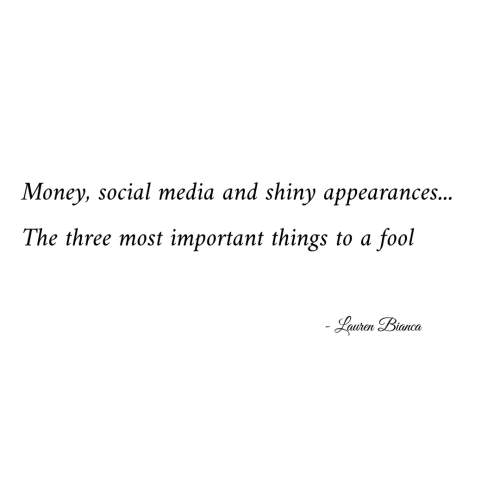 shiny: Money, social media and shiny appearances...  The three most important things to a  fool  Lauren Bianca