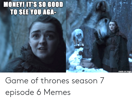 7 Episode 6: MONEYI IT'S SO GOOD  made on imgur Game of thrones season 7 episode 6 Memes