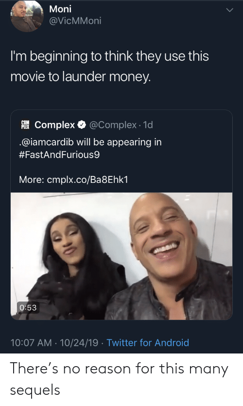 Complex: Moni  @VicMMoni  I'm beginning to think they use this  movie to launder money.  PLEKComplex  @Complex 1d  @iamcardib will be appearing in  #FastAndFurious9  More: cmplx.co/Ba8Ehk1  O:53  10:07 AM 10/24/19 Twitter for Android There's no reason for this many sequels