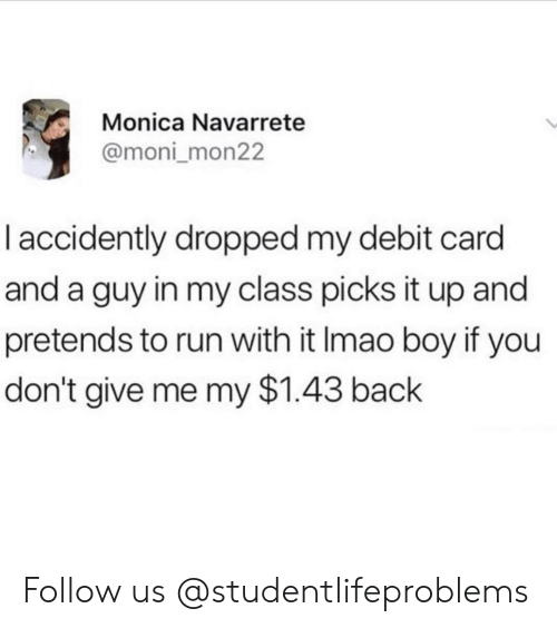 Boy If You Dont: Monica Navarrete  @moni mon22  l accidently dropped my debit card  and a guy in my class picks it up and  pretends to run with it Imao boy if you  don't give me my $1.43 back Follow us @studentlifeproblems