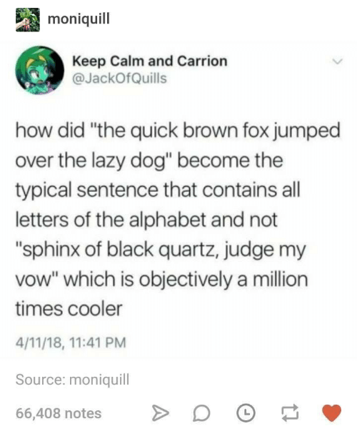 """Keep Calm: moniquil  Keep Calm and Carrion  JackOfQuills  how did """"the quick brown fox jumped  over the lazy dog"""" become the  typical sentence that contains all  letters of the alphabet and not  """"sphinx of black quartz, judge my  vow"""" which is objectively a million  times cooler  4/11/18, 11:41 PM  Source: moniquill  66,408 notesDO"""