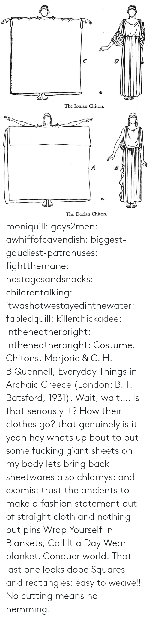 pins: moniquill: goys2men:  awhiffofcavendish:  biggest-gaudiest-patronuses:  fightthemane:  hostagesandsnacks:  childrentalking:  itwashotwestayedinthewater:  fabledquill:  killerchickadee:  intheheatherbright:  intheheatherbright:  Costume. Chitons.  Marjorie & C. H. B.Quennell, Everyday Things in Archaic Greece (London: B. T. Batsford, 1931).  Wait, wait…. Is that seriously it? How their clothes go?  that genuinely is it  yeah hey whats up bout to put some fucking giant sheets on my body  lets bring back sheetwares  also chlamys: and exomis:  trust the ancients to make a fashion statement out of straight cloth and nothing but pins  Wrap Yourself In Blankets, Call It a Day  Wear blanket. Conquer world.   That last one looks dope    Squares and rectangles: easy to weave!! No cutting means no hemming.