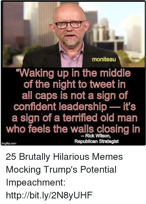 Memes, Old Man, and Http: moniteau  Waking up in the middle  of the night to tweet in  all caps is not a sign of  confident leadership - it's  a sign of a terrified old man  who feels the walls closing in  Rick Wilson,  Republican Strategist  imgfip.conm 25 Brutally Hilarious Memes Mocking Trump's Potential Impeachment: http://bit.ly/2N8yUHF