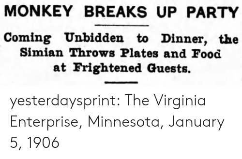 Virginia: MONKEY BREAKS UP PARTY  Coming Unbidden to Dinner, the  Simian Throws Plates and Food  at Frightened Guests. yesterdaysprint:   The Virginia Enterprise, Minnesota, January 5, 1906