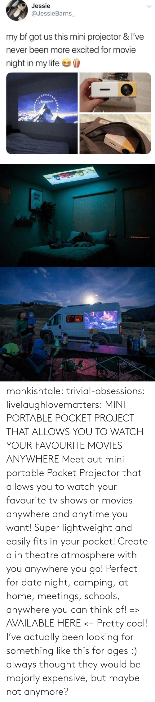 create a: monkishtale: trivial-obsessions:   livelaughlovematters:   MINI PORTABLE POCKET PROJECT THAT ALLOWS YOU TO WATCH YOUR FAVOURITE MOVIES ANYWHERE Meet out mini portable Pocket Projector that allows you to watch your favourite tv shows or movies anywhere and anytime you want! Super lightweight and easily fits in your pocket! Create a in theatre atmosphere with you anywhere you go! Perfect for date night, camping, at home, meetings, schools, anywhere you can think of! => AVAILABLE HERE <=    Pretty cool!    I've actually been looking for something like this for ages :) always thought they would be majorly expensive, but maybe not anymore?