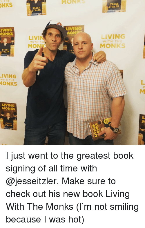 Funny, Best, and Book: MONKS  H THE  NKS  ESSE  ITZLER  LIVMING  MON  IVMING  MONKS  LIVING  WITHITHE  WITH TH  MONK  MONKS  ESSe  TIMES BEST  ·IVING  ONKS  WITH THE  LIVMNG  MONKS  TZLER I just went to the greatest book signing of all time with @jesseitzler. Make sure to check out his new book Living With The Monks (I'm not smiling because I was hot)