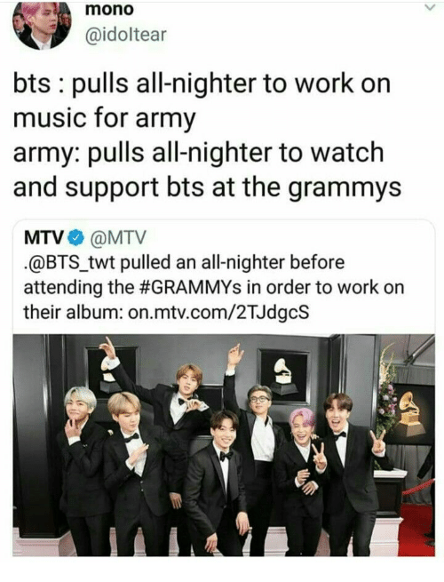 MTV: mono  @idoltear  bts pulls all-nighter to work on  music for army  army: pulls all-nighter to watch  and support bts at the grammys  MTV@MTV  @BTStwt pulled an all-nighter before  attending the #GRAMMYs in order to work on  their album: on.mtv.com/2TJdgcS