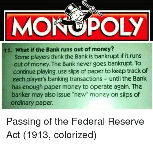 "Banking: MONOPOLY  11. What if the Bank runs out of money?  Some players think the Bank is bankrupt if it runs  out of money. The Bank never goes bankrupt. To  continue playing, use slips of paper to keep track of  each player's banking transactions- until the Bank  has enough paper money to operate again. The  banker may also issue ""new"" money on slips of  ordinary paper Passing of the Federal Reserve Act (1913, colorized)"