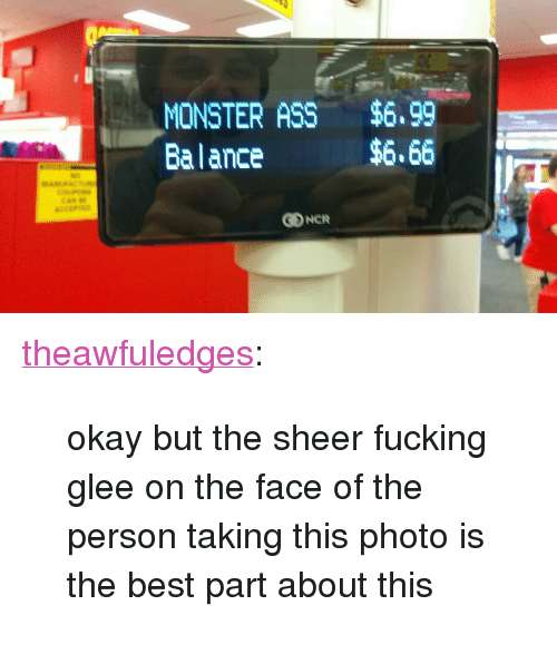 "Glee: MONSTER ASS $6,99  Balance  $6.66 <p><a href=""https://theawfuledges.tumblr.com/post/167745394644/okay-but-the-sheer-fucking-glee-on-the-face-of-the"" class=""tumblr_blog"">theawfuledges</a>:</p> <blockquote><p>okay but the sheer fucking glee on the face of the person taking this photo is the best part about this</p></blockquote>"